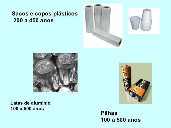 Sacos e copos plásticos  200 a 450 anos Latas de alumínio 100 a 500 anos Pilhas  100 a 500 anos