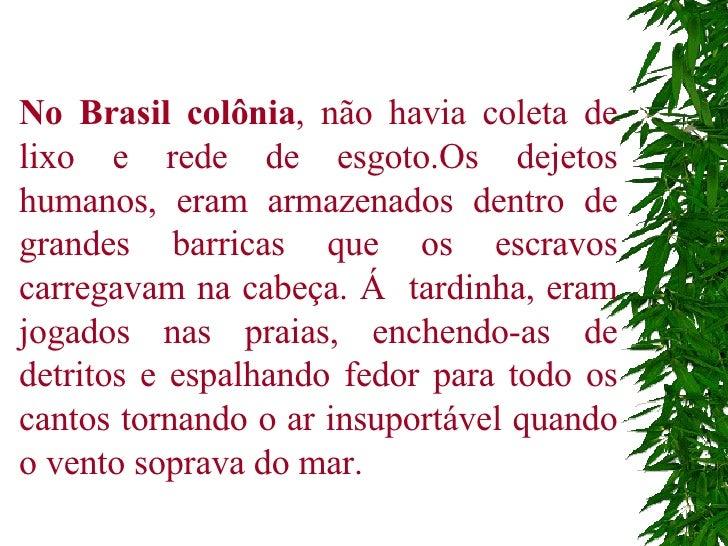 No Brasil colônia , não havia coleta de lixo e rede de esgoto.Os dejetos humanos, eram armazenados dentro de grandes barri...