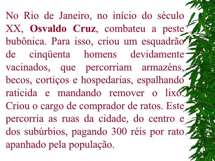 No Rio de Janeiro, no início do século XX,  Osvaldo Cruz , combateu a peste bubônica. Para isso, criou um esquadrão de cin...