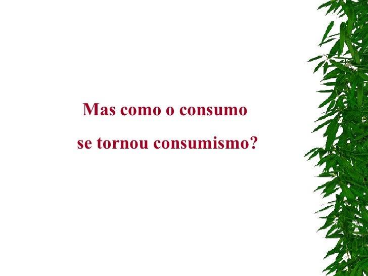 Mas como o consumo  se tornou consumismo?