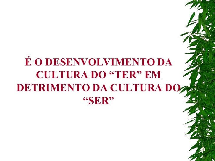 """É O DESENVOLVIMENTO DA CULTURA DO """"TER"""" EM DETRIMENTO DA CULTURA DO """"SER"""""""