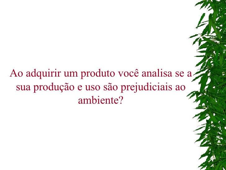 Ao adquirir um produto você analisa se a sua produção e uso são prejudiciais ao ambiente?