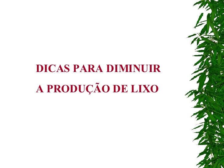 DICAS PARA DIMINUIR  A PRODUÇÃO DE LIXO
