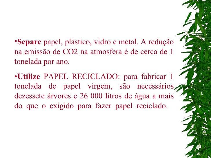 <ul><li>Separe  papel, plástico, vidro e metal. A redução na emissão de CO2 na atmosfera é de cerca de 1 tonelada por ano....