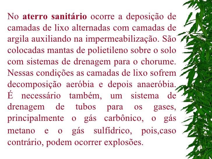 No  aterro sanitário  ocorre a deposição de camadas de lixo alternadas com camadas de argila auxiliando na impermeabilizaç...
