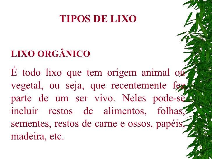TIPOS DE LIXO LIXO ORGÂNICO É todo lixo que tem origem animal ou vegetal, ou seja, que recentemente fez parte de um ser vi...