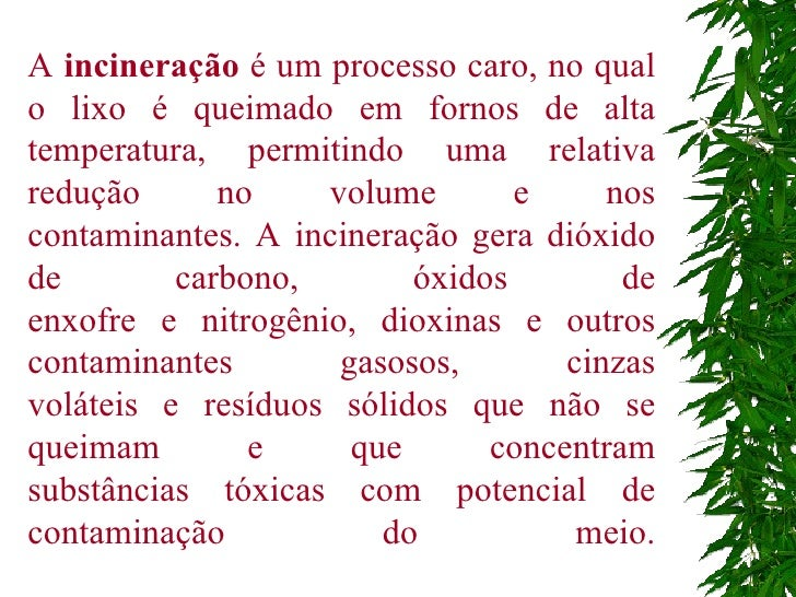 A  incineração  é um processo caro, no qual o lixo é queimado em fornos de alta temperatura, permitindo uma relativa reduç...