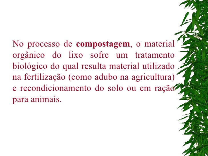 No processo de  compostagem , o material orgânico do lixo sofre um tratamento biológico do qual resulta material utilizado...