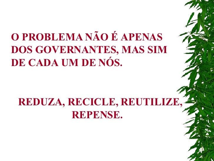 O PROBLEMA NÃO É APENAS DOS GOVERNANTES, MAS SIM DE CADA UM DE NÓS. REDUZA, RECICLE, REUTILIZE, REPENSE.