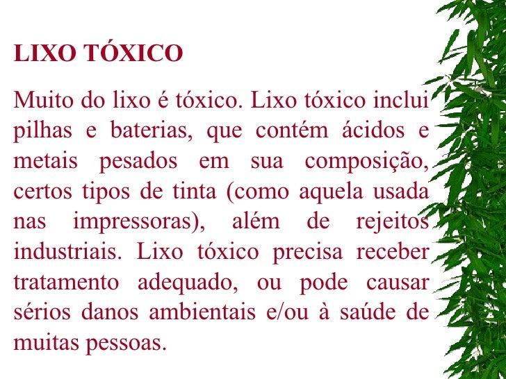 LIXO TÓXICO Muito do lixo é tóxico. Lixo tóxico inclui pilhas e baterias, que contém ácidos e metais pesados em sua compos...