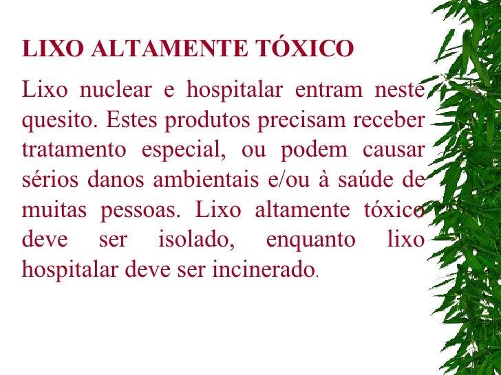 LIXO ALTAMENTE TÓXICO Lixo nuclear e hospitalar entram neste quesito. Estes produtos precisam receber tratamento especial,...