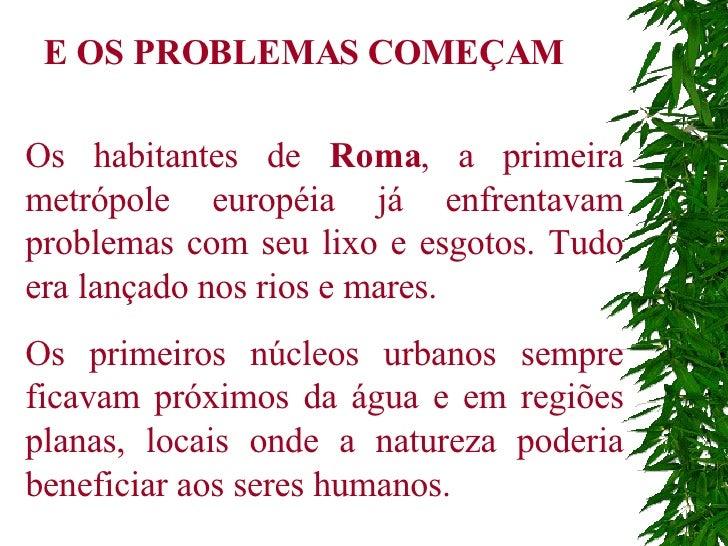 Os habitantes de  Roma , a primeira   metrópole européia já enfrentavam problemas com seu lixo e esgotos. Tudo era lançado...