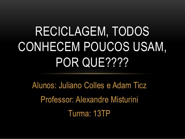 RECICLAGEM, TODOS  CONHECEM POUCOS USAM,  POR QUE????  Alunos: Juliano Colles e Adam Ticz  Professor: Alexandre Misturini ...