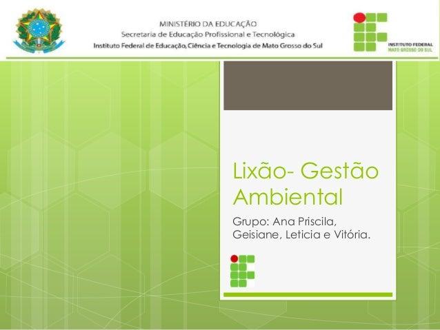 Lixão- Gestão Ambiental Grupo: Ana Priscila, Geisiane, Leticia e Vitória.