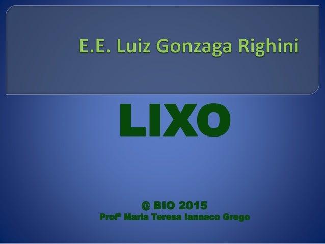 LIXO @ BIO 2015 Profª Maria Teresa Iannaco Grego
