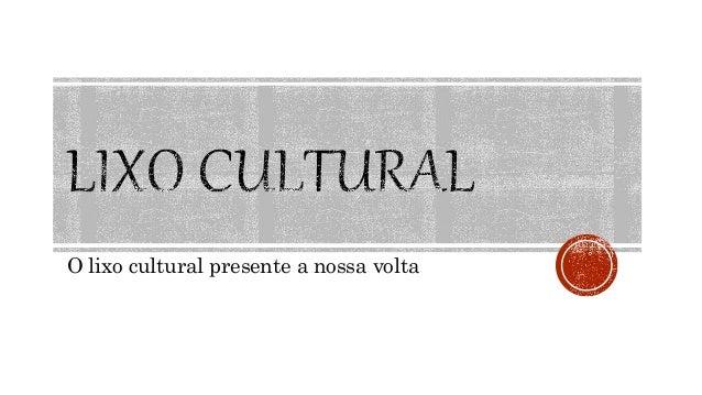 O lixo cultural presente a nossa volta
