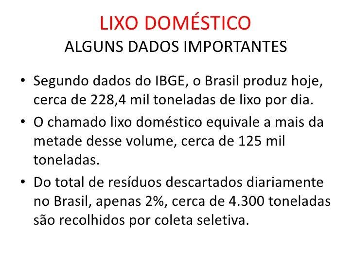LIXO DOMÉSTICOALGUNS DADOS IMPORTANTES<br />Segundo dados do IBGE, o Brasil produz hoje, cerca de 228,4 mil toneladas de l...