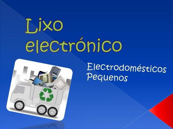  O lixo electrónico são todos os  electrodomésticos que as pessoas já não  utilizam e que já não funcionam (telemóveis  v...