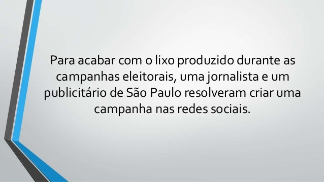 Para acabar com o lixo produzido durante as campanhas eleitorais, uma jornalista e um publicitário de São Paulo resolveram...