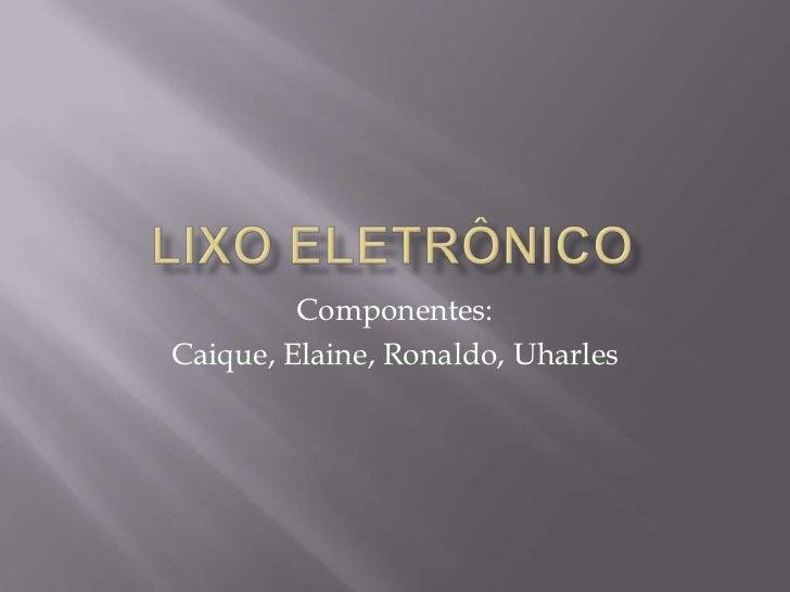 Componentes:Caique, Elaine, Ronaldo, Uharles