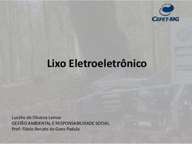 Lixo Eletroeletrônico Lucélio de Oliveira Lemos GESTÃO AMBIENTAL E RESPONSABILIDADE SOCIAL Prof: Flávio Renato de Goes Pad...