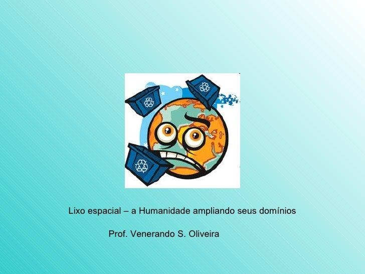 Lixo espacial – a Humanidade ampliando seus domínios Prof. Venerando S. Oliveira