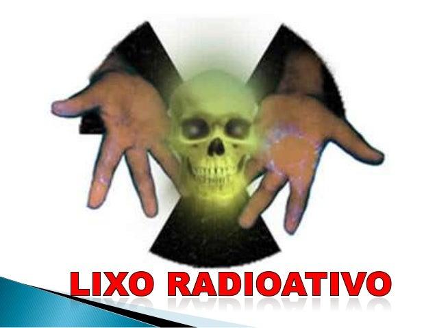    É todo resíduo formado por materiais    radioativos que não mais serão utilizados e    tudo o que estiver contaminado ...