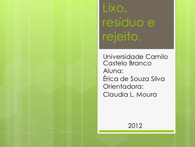 Lixo,resíduo erejeito.Universidade CamiloCastelo BrancoAluna:Érica de Souza SilvaOrientadora:Claudia L. Moura       2012