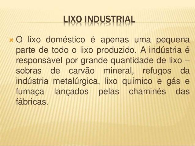 LIXO INDUSTRIAL   O lixo doméstico é apenas uma pequena  parte de todo o lixo produzido. A indústria é  responsável por g...