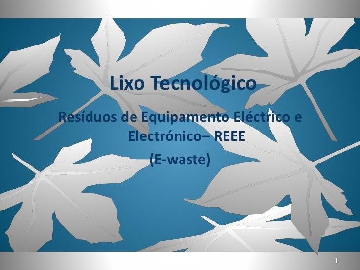 Lixo Tecnológico <ul><li>Resíduos de Equipamento Eléctrico e Electrónico– REEE </li></ul><ul><li>(E-waste) </li></ul>