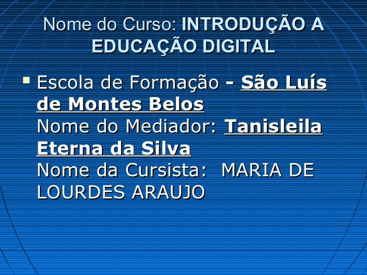 Nome do Curso: INTRODUÇÃO A        EDUCAÇÃO DIGITAL   Escola de Formação - São Luís    de Montes Belos    Nome do Mediado...