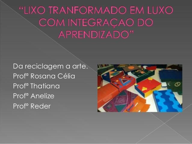 Da reciclagem a arte.Profª Rosana CéliaProfª ThatianaProfª AnelizeProfº Reder