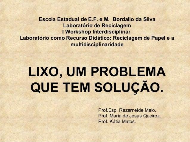 LIXO, UM PROBLEMA QUE TEM SOLUÇÃO. Escola Estadual de E.F. e M. Bordallo da Silva Laboratório de Reciclagem I Workshop Int...