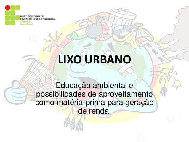 LIXO URBANO Educação ambiental e possibilidades de aproveitamento como matéria-prima para geração de renda.