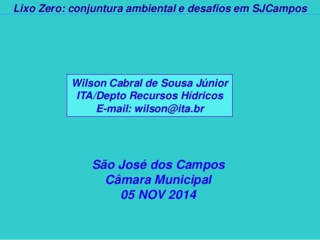 Lixo Zero: conjuntura ambiental e desafios em SJCampos  São José dos Campos  Câmara Municipal  05 NOV 2014  Wilson Cabral ...