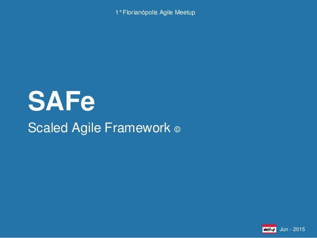 Scaled Agile Framework © SAFe Jun - 2015 1° Florianópolis Agile Meetup