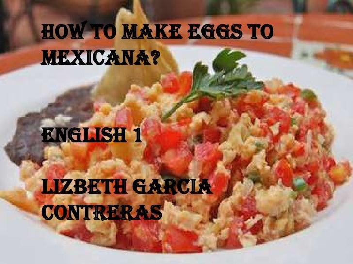how to make eggs to Mexicana?<br />English 1<br />Lizbeth Garcia Contreras<br />