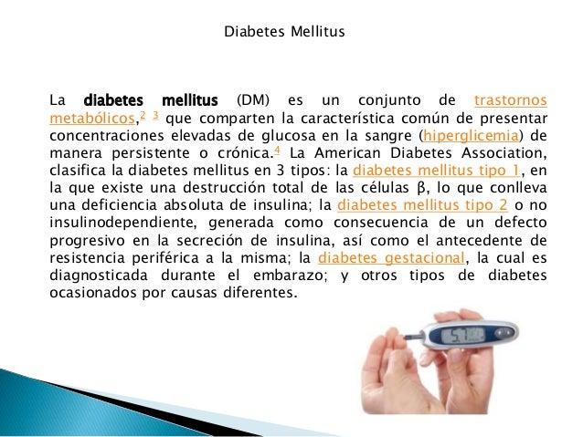 Diabetes Mellitus La diabetes mellitus (DM) es un conjunto de trastornos metabólicos,2 3 que comparten la característica c...