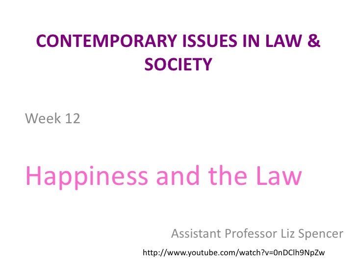 CONTEMPORARY ISSUES IN LAW & SOCIETY<br />Week 12<br />Happiness and the Law<br />Assistant Professor Liz Spencer<br />htt...