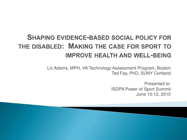 Shaping evidence-based social policy for the disabled:  Making the case for sport to improve health and well-being<br />Li...