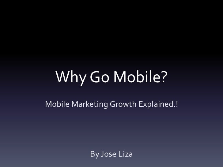 Why Go Mobile?Mobile Marketing Growth Explained.!           By Jose Liza