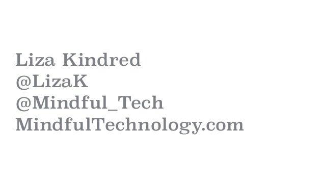 Liza Kindred @LizaK @Mindful_Tech MindfulTechnology.com
