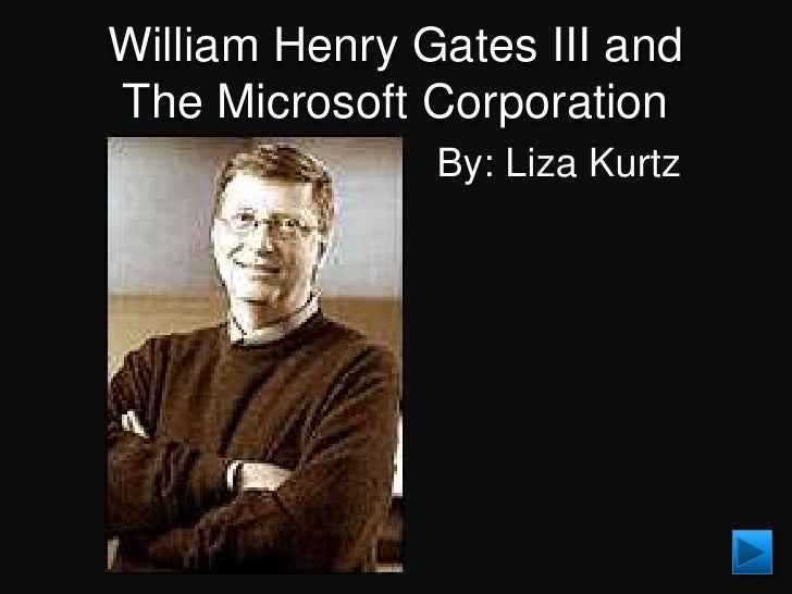 William Henry Gates III and The Microsoft Corporation                By: Liza Kurtz