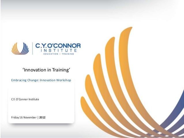 'Innovation in Training'Embracing Change: Innovation WorkshopC.Y. O'Connor InstituteFriday 16 November | 2012