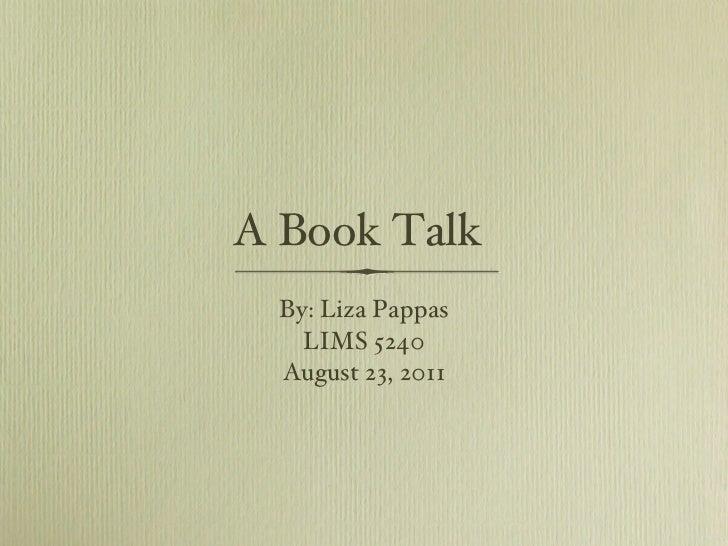 A Book Talk <ul><li>By: Liza Pappas </li></ul><ul><li>LIMS 5240 </li></ul><ul><li>August 23, 2011 </li></ul>
