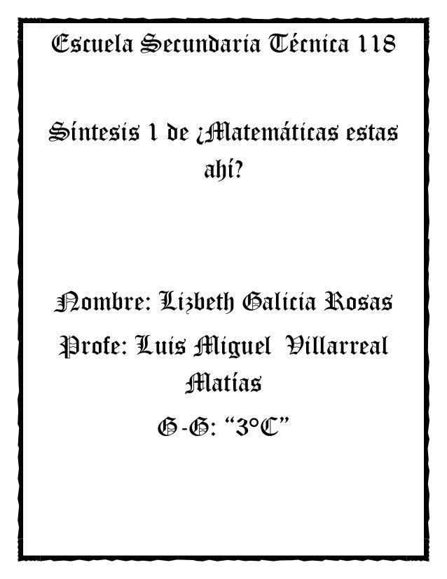 Escuela Secundaria Técnica 118Síntesis 1 de ¿Matemáticas estas               ahí?Nombre: Lizbeth Galicia RosasProfe: Luis ...