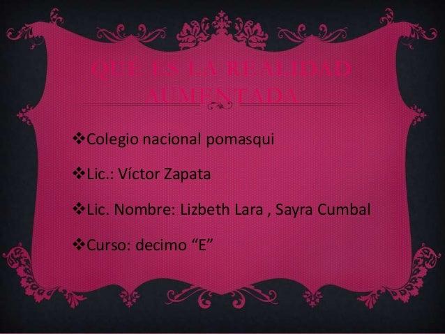 QUÉ ES LA REALIDAD AUMENTADA Colegio nacional pomasqui Lic.: Víctor Zapata Lic. Nombre: Lizbeth Lara , Sayra Cumbal Cu...