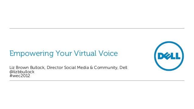 Empowering Your Virtual VoiceLiz Brown Bullock, Director Social Media & Community, Dell@lizbbullock#wec2012