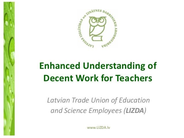Enhanced Understanding of Decent Work for Teachers Latvian Trade Union of Education  and Science Employees (LIZDA)        ...
