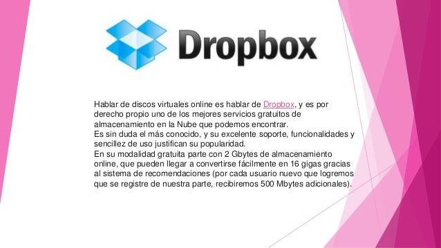 Hablar de discos virtuales online es hablar de Dropbox, y es por derecho propio uno de los mejores servicios gratuitos de ...